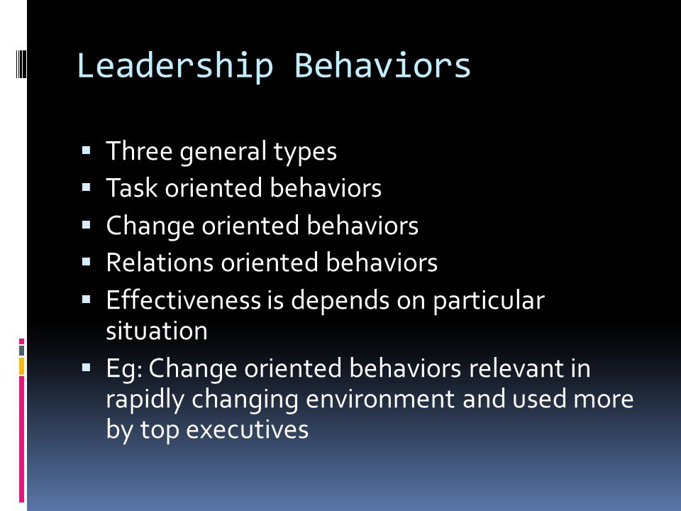 Leadership Behaviors  Three general types  Task oriented behaviors  Change oriented behaviors  Relations oriented behaviors  Effectiveness is depends on particular situation  Eg: Change oriented behaviors relevant in rapidly changing environment and used more by top executives