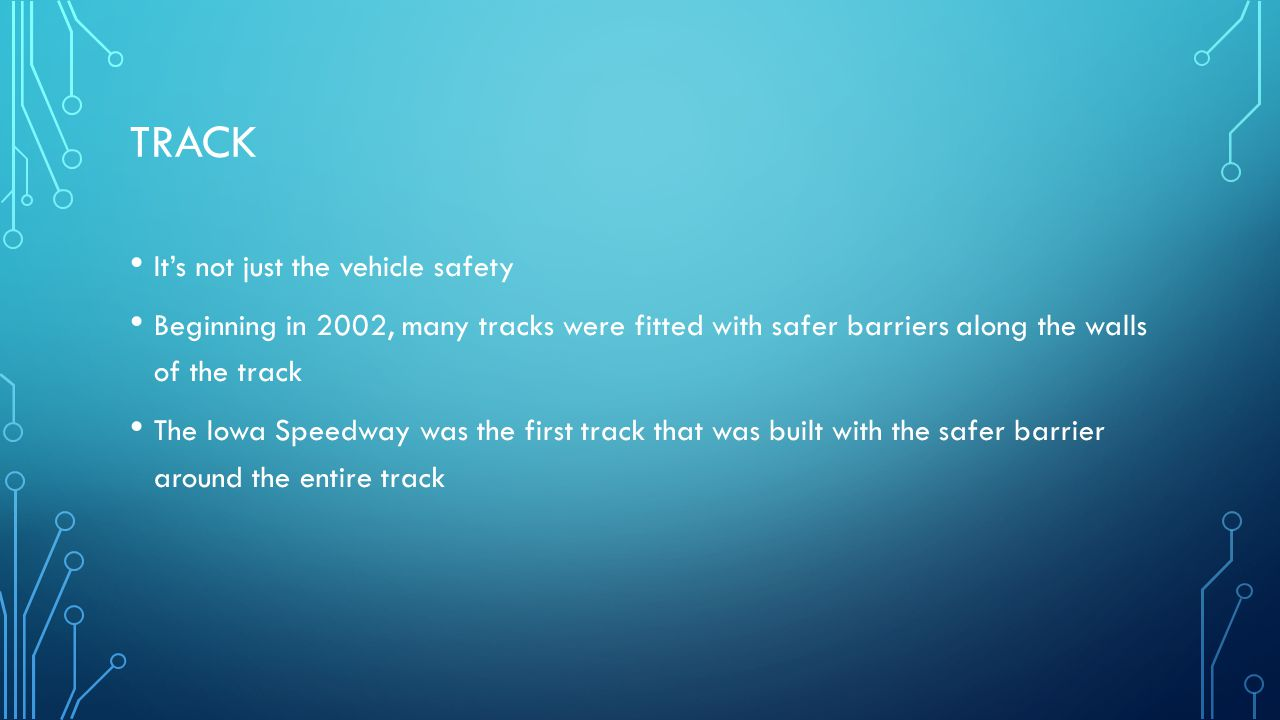 TRACK It's not just the vehicle safety Beginning in 2002, many tracks were fitted with safer barriers along the walls of the track The Iowa Speedway was the first track that was built with the safer barrier around the entire track