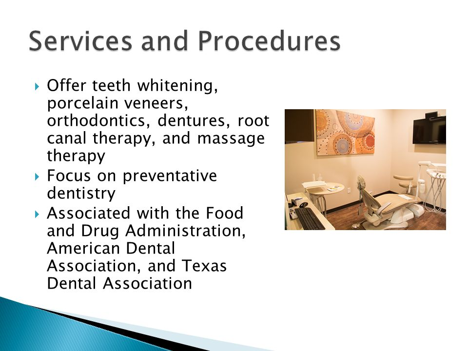  Offer teeth whitening, porcelain veneers, orthodontics, dentures, root canal therapy, and massage therapy  Focus on preventative dentistry  Associated with the Food and Drug Administration, American Dental Association, and Texas Dental Association