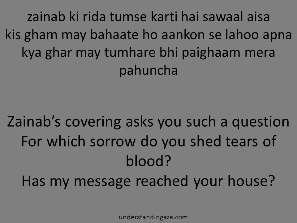 zainab ki rida tumse karti hai sawaal aisa kis gham may bahaate ho aankon se lahoo apna kya ghar may tumhare bhi paighaam mera pahuncha understandingaza.com Zainab's covering asks you such a question For which sorrow do you shed tears of blood.