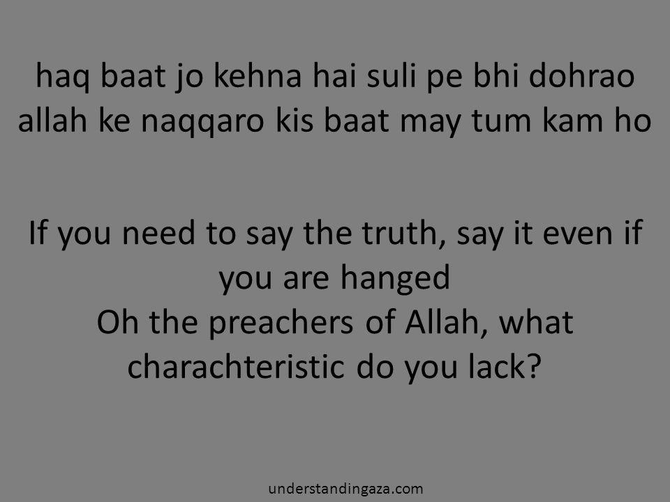 haq baat jo kehna hai suli pe bhi dohrao allah ke naqqaro kis baat may tum kam ho understandingaza.com If you need to say the truth, say it even if you are hanged Oh the preachers of Allah, what charachteristic do you lack?