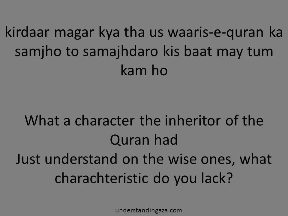 kirdaar magar kya tha us waaris-e-quran ka samjho to samajhdaro kis baat may tum kam ho understandingaza.com What a character the inheritor of the Quran had Just understand on the wise ones, what charachteristic do you lack?
