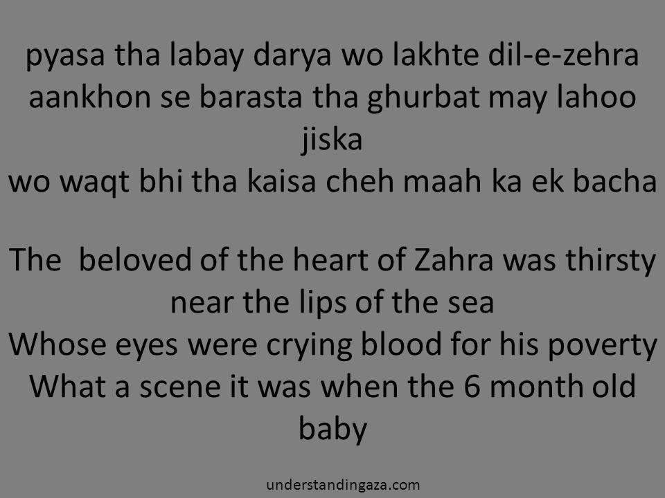 pyasa tha labay darya wo lakhte dil-e-zehra aankhon se barasta tha ghurbat may lahoo jiska wo waqt bhi tha kaisa cheh maah ka ek bacha understandingaza.com The beloved of the heart of Zahra was thirsty near the lips of the sea Whose eyes were crying blood for his poverty What a scene it was when the 6 month old baby