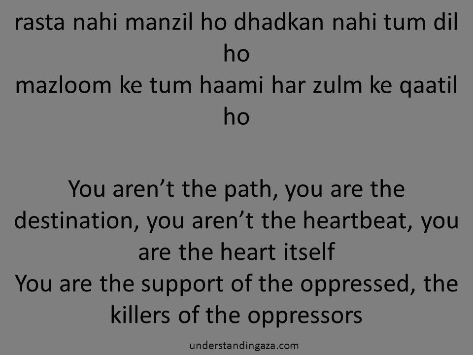 rasta nahi manzil ho dhadkan nahi tum dil ho mazloom ke tum haami har zulm ke qaatil ho understandingaza.com You aren't the path, you are the destination, you aren't the heartbeat, you are the heart itself You are the support of the oppressed, the killers of the oppressors
