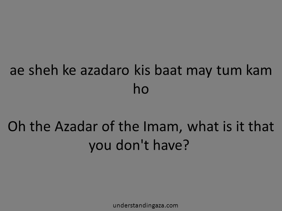 ae sheh ke azadaro kis baat may tum kam ho Oh the Azadar of the Imam, what is it that you don t have.