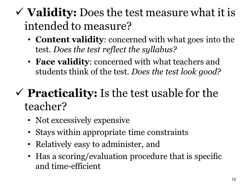 Validity: Does the test measure what it is intended to measure? Content validity: concerned with what goes into the test. Does the test reflect the sy