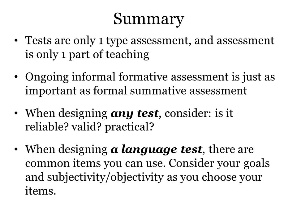 Summary Tests are only 1 type assessment, and assessment is only 1 part of teaching Ongoing informal formative assessment is just as important as form