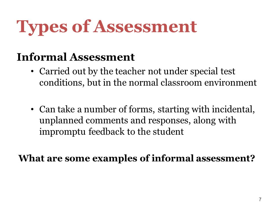 7 Types of Assessment Informal Assessment Carried out by the teacher not under special test conditions, but in the normal classroom environment Can ta