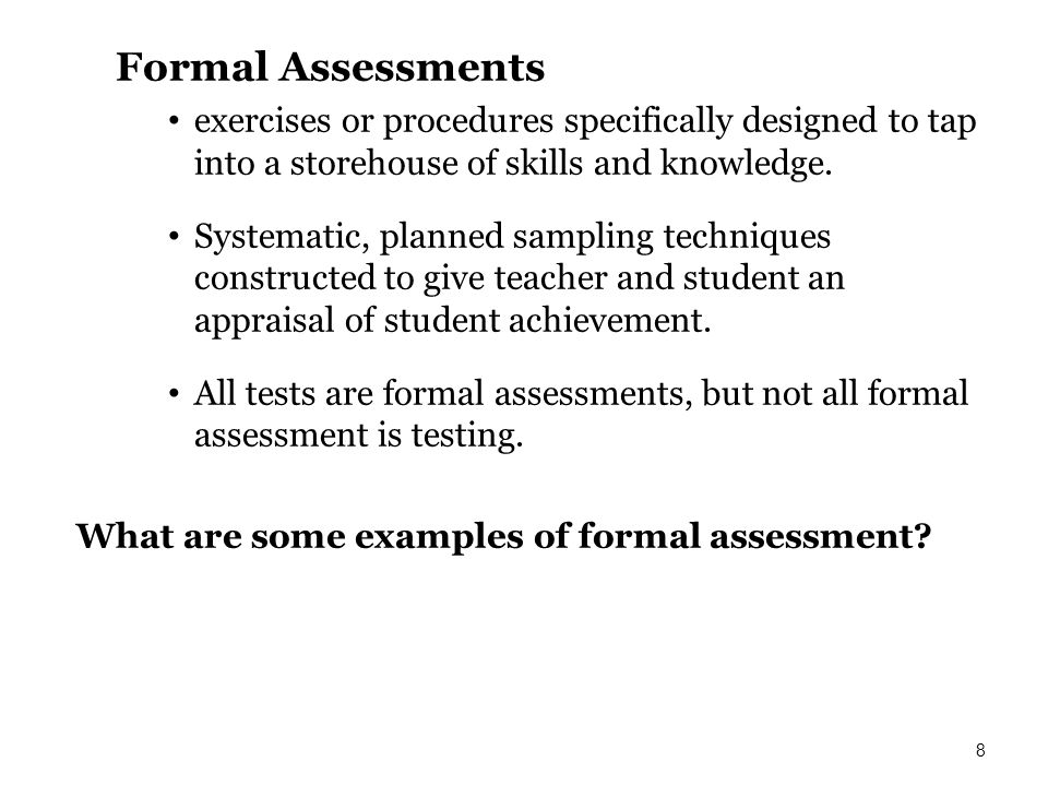 Formal Assessments exercises or procedures specifically designed to tap into a storehouse of skills and knowledge. Systematic, planned sampling techni