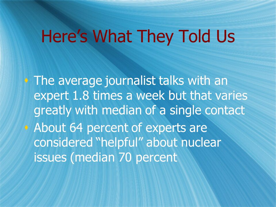 Here's What They Told Us  The average journalist talks with an expert 1.8 times a week but that varies greatly with median of a single contact  About 64 percent of experts are considered helpful about nuclear issues (median 70 percent