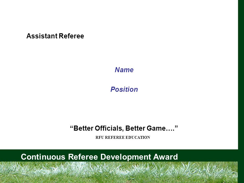 Continuous Referee Development Award Assistant Referee Principal Duties Better Officials, Better Game….