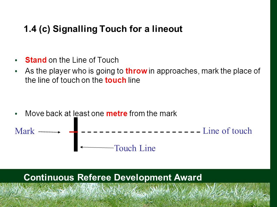 Continuous Referee Development Award 1.4 (c) Signalling Touch for a lineout Stand on the Line of Touch As the player who is going to throw in approaches, mark the place of the line of touch on the touch line Move back at least one metre from the mark Mark Line of touch Touch Line