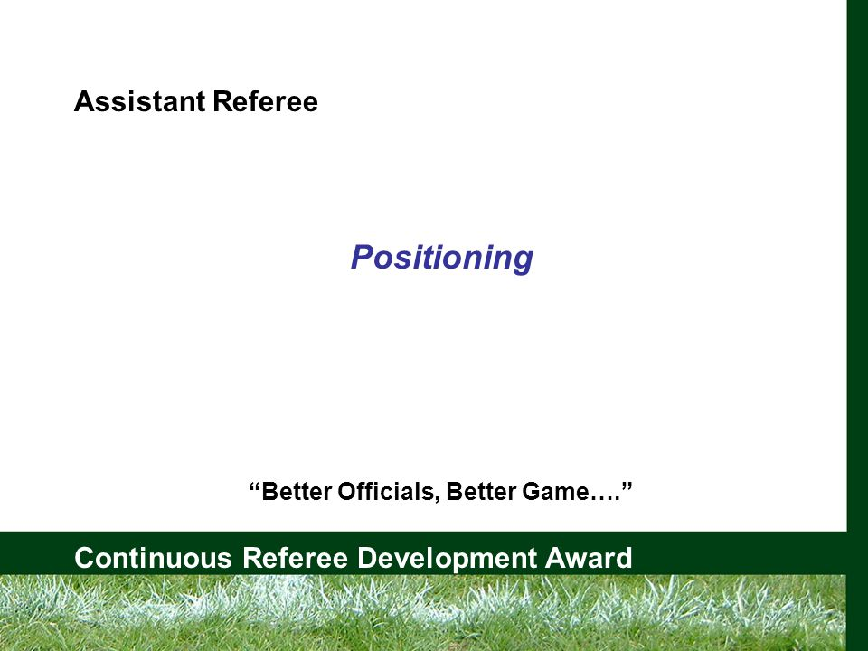 Continuous Referee Development Award Assistant Referee Positioning Better Officials, Better Game….