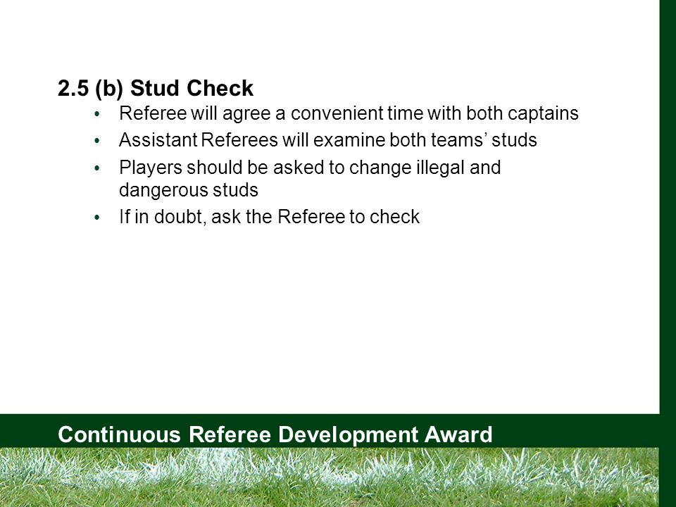 Continuous Referee Development Award 2.5 (b) Stud Check Referee will agree a convenient time with both captains Assistant Referees will examine both teams' studs Players should be asked to change illegal and dangerous studs If in doubt, ask the Referee to check