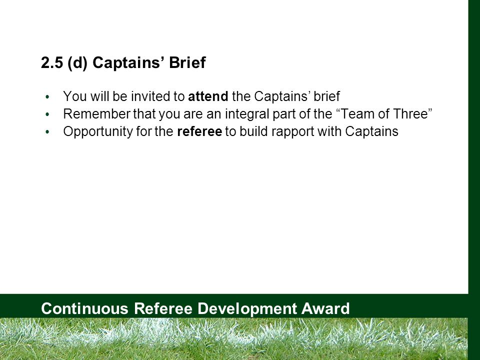 Continuous Referee Development Award 2.5 (d) Captains' Brief You will be invited to attend the Captains' brief Remember that you are an integral part of the Team of Three Opportunity for the referee to build rapport with Captains