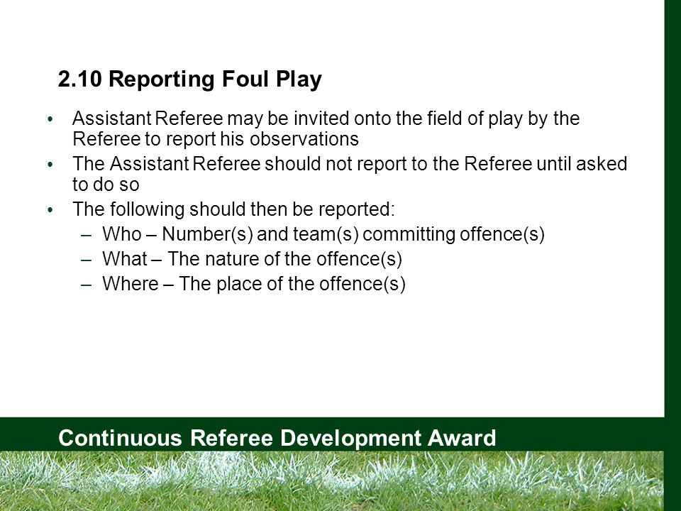 Continuous Referee Development Award 2.10 Reporting Foul Play Assistant Referee may be invited onto the field of play by the Referee to report his observations The Assistant Referee should not report to the Referee until asked to do so The following should then be reported: –Who – Number(s) and team(s) committing offence(s) –What – The nature of the offence(s) –Where – The place of the offence(s)