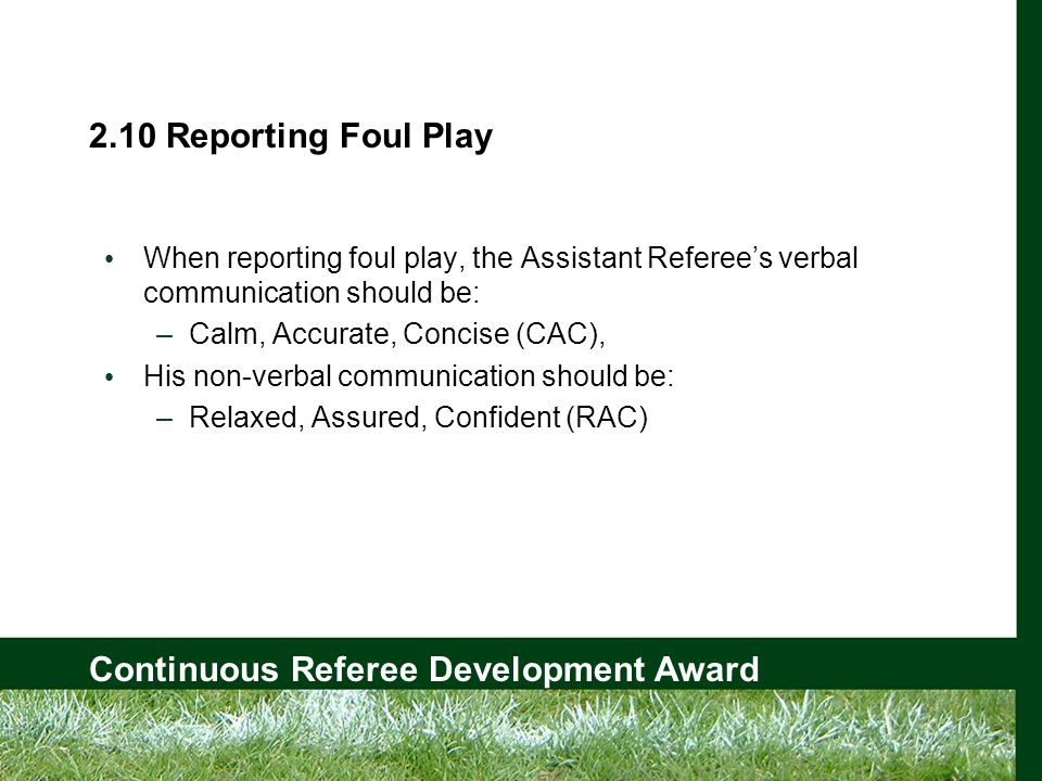 Continuous Referee Development Award 2.10 Reporting Foul Play When reporting foul play, the Assistant Referee's verbal communication should be: –Calm, Accurate, Concise (CAC), His non-verbal communication should be: –Relaxed, Assured, Confident (RAC)
