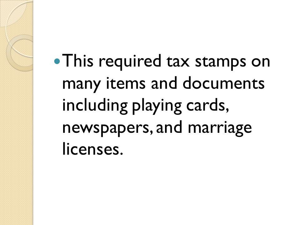 This required tax stamps on many items and documents including playing cards, newspapers, and marriage licenses.