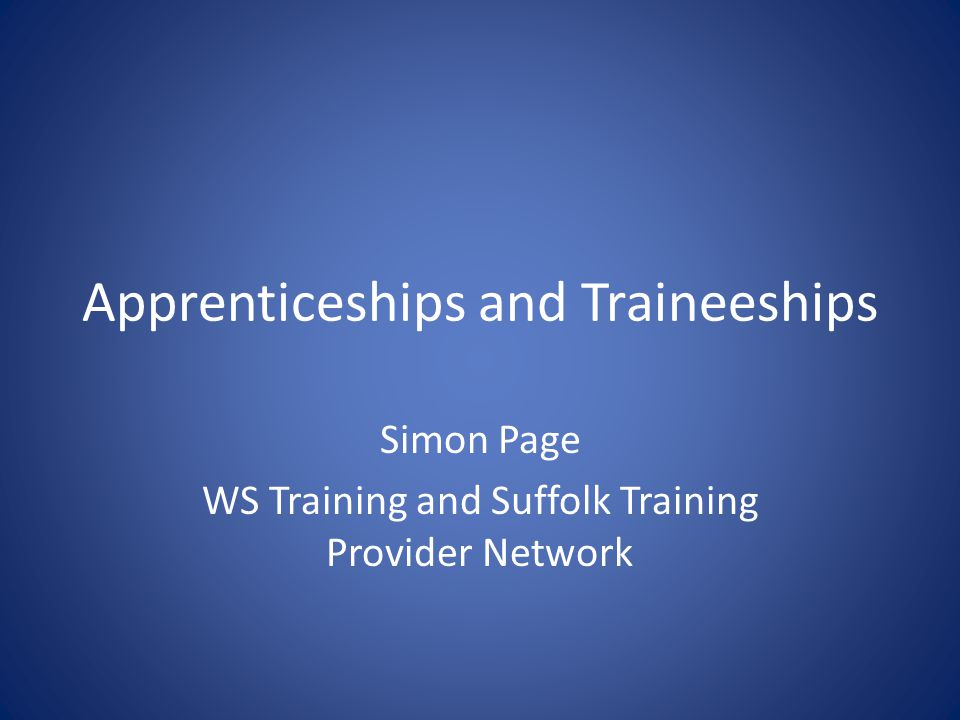 Apprenticeships Apprenticeships are a Framework of qualifications achieved while in employment 16 and above (no upper limit) 200+ options but not all available in Suffolk Intermediate, Advanced and Higher Levels Minimum of 12 months (16-18) Vacancies advertised on range of websites – NAS AV http://www.apprenticeships.org.uk/http://www.apprenticeships.org.uk/ – The Source http://www.thesource.me.uk/http://www.thesource.me.uk/ – Provider own websites