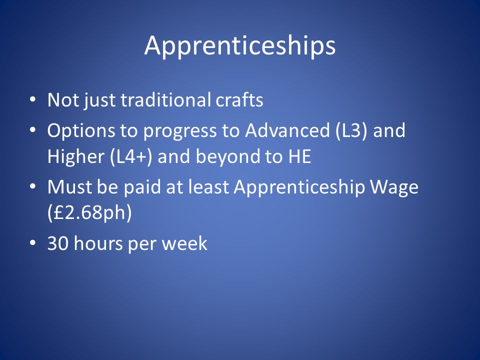 Apprenticeships Not just traditional crafts Options to progress to Advanced (L3) and Higher (L4+) and beyond to HE Must be paid at least Apprenticeship Wage (£2.68ph) 30 hours per week
