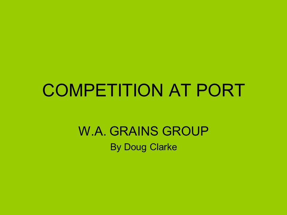 COMPETITION AT PORT W.A. GRAINS GROUP By Doug Clarke