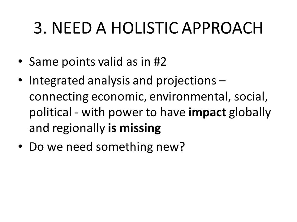 3. NEED A HOLISTIC APPROACH Same points valid as in #2 Integrated analysis and projections – connecting economic, environmental, social, political - w
