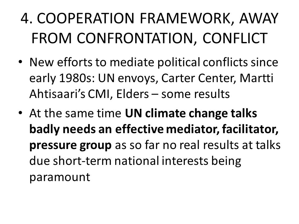 4. COOPERATION FRAMEWORK, AWAY FROM CONFRONTATION, CONFLICT New efforts to mediate political conflicts since early 1980s: UN envoys, Carter Center, Ma