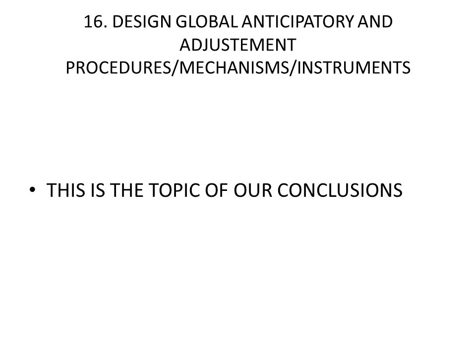 16. DESIGN GLOBAL ANTICIPATORY AND ADJUSTEMENT PROCEDURES/MECHANISMS/INSTRUMENTS THIS IS THE TOPIC OF OUR CONCLUSIONS