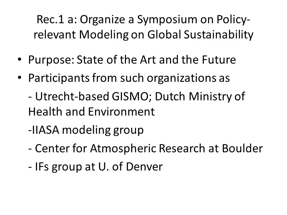 Rec.1 a: Organize a Symposium on Policy- relevant Modeling on Global Sustainability Purpose: State of the Art and the Future Participants from such organizations as - Utrecht-based GISMO; Dutch Ministry of Health and Environment -IIASA modeling group - Center for Atmospheric Research at Boulder - IFs group at U.