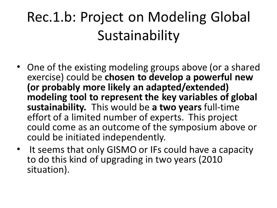 Rec.1.b: Project on Modeling Global Sustainability One of the existing modeling groups above (or a shared exercise) could be chosen to develop a powerful new (or probably more likely an adapted/extended) modeling tool to represent the key variables of global sustainability.