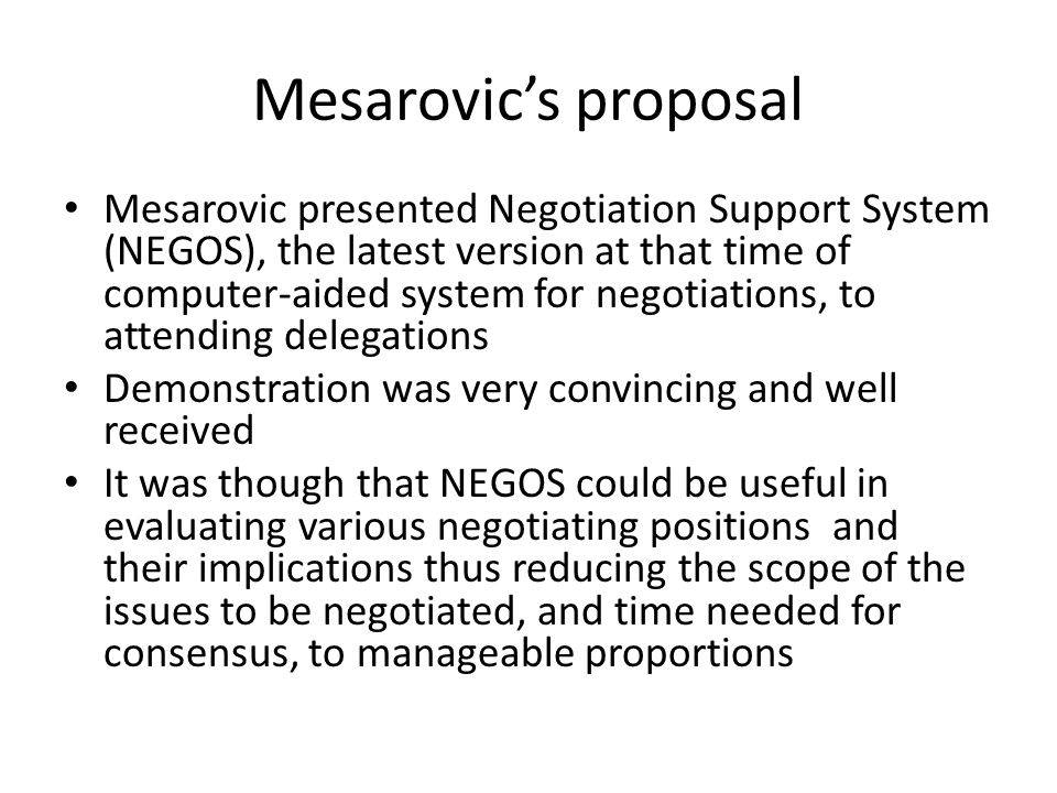 Mesarovic's proposal Mesarovic presented Negotiation Support System (NEGOS), the latest version at that time of computer-aided system for negotiations, to attending delegations Demonstration was very convincing and well received It was though that NEGOS could be useful in evaluating various negotiating positions and their implications thus reducing the scope of the issues to be negotiated, and time needed for consensus, to manageable proportions