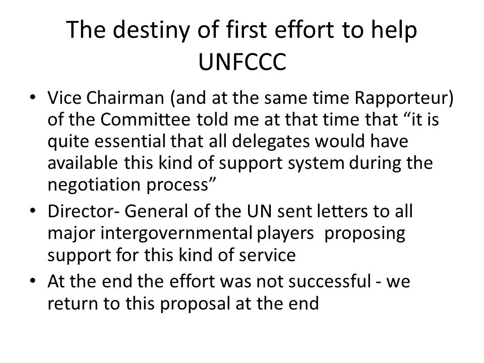 The destiny of first effort to help UNFCCC Vice Chairman (and at the same time Rapporteur) of the Committee told me at that time that it is quite essential that all delegates would have available this kind of support system during the negotiation process Director- General of the UN sent letters to all major intergovernmental players proposing support for this kind of service At the end the effort was not successful - we return to this proposal at the end