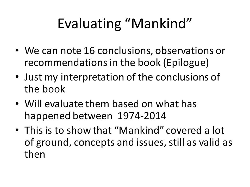 Evaluating Mankind We can note 16 conclusions, observations or recommendations in the book (Epilogue) Just my interpretation of the conclusions of the book Will evaluate them based on what has happened between This is to show that Mankind covered a lot of ground, concepts and issues, still as valid as then
