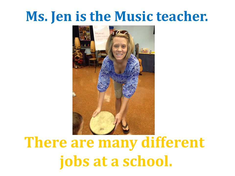 There are many different jobs at a school. Ms. Jen is the Music teacher.