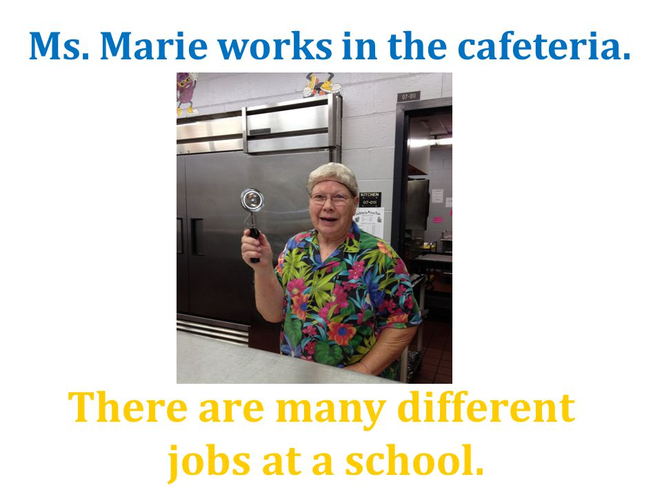 There are many different jobs at a school. Ms. Marie works in the cafeteria.