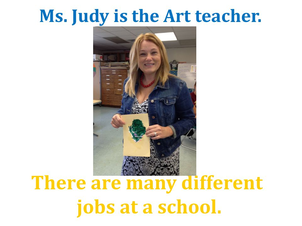 There are many different jobs at a school. Ms. Judy is the Art teacher.