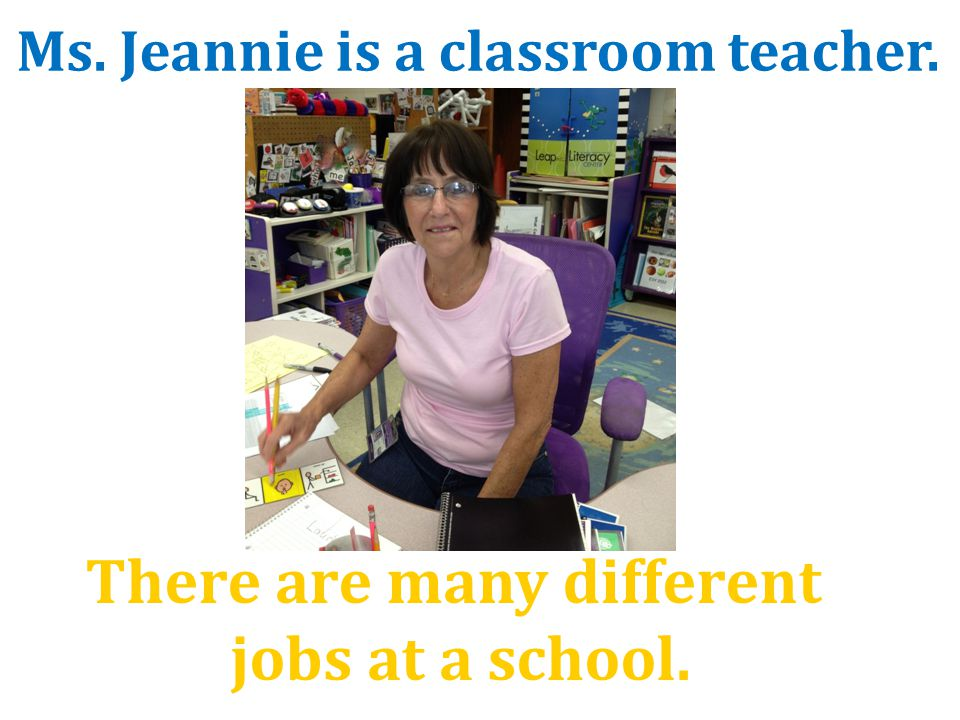 There are many different jobs at a school. Ms. Jeannie is a classroom teacher.