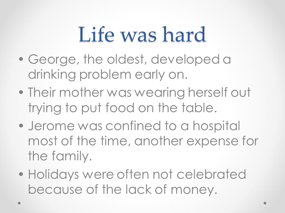 Life was hard George, the oldest, developed a drinking problem early on. Their mother was wearing herself out trying to put food on the table. Jerome
