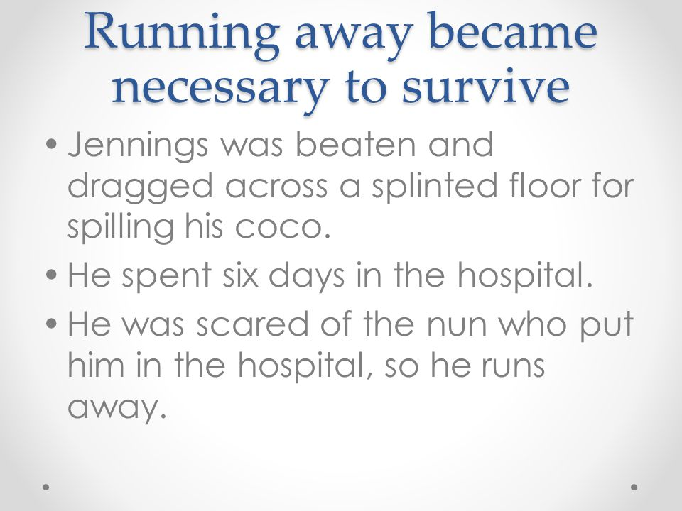 Running away became necessary to survive Jennings was beaten and dragged across a splinted floor for spilling his coco. He spent six days in the hospi