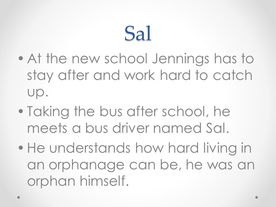 Sal At the new school Jennings has to stay after and work hard to catch up. Taking the bus after school, he meets a bus driver named Sal. He understan