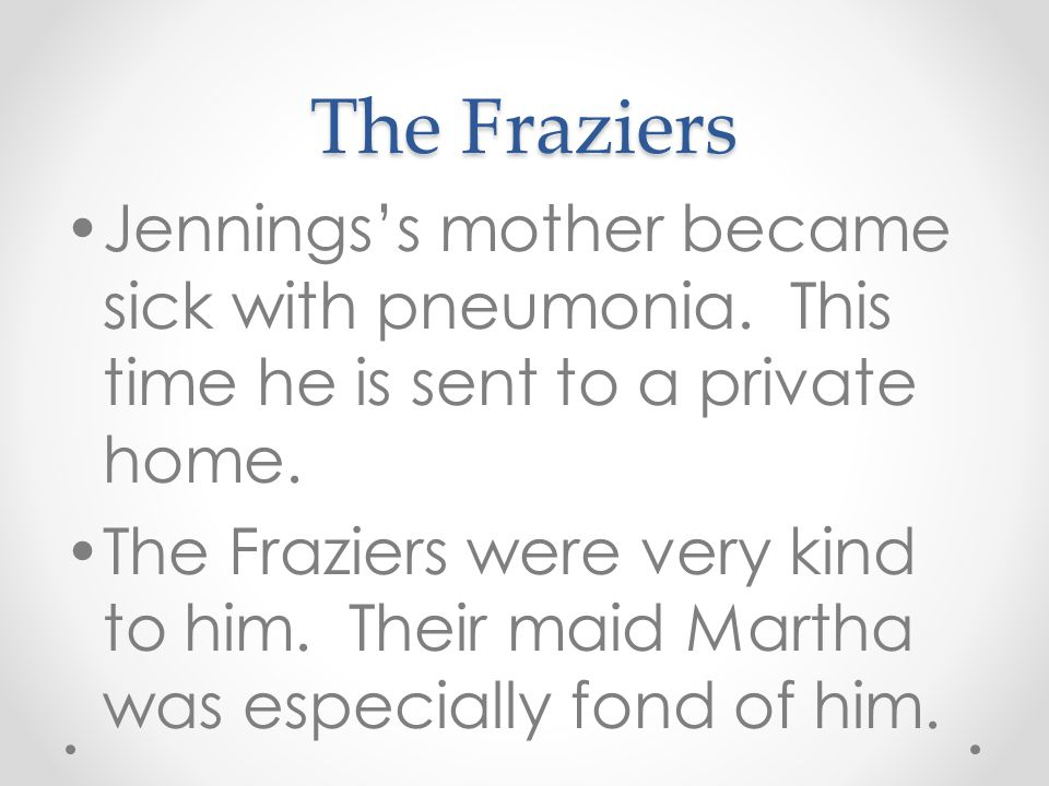 The Fraziers Jennings's mother became sick with pneumonia. This time he is sent to a private home. The Fraziers were very kind to him. Their maid Mart