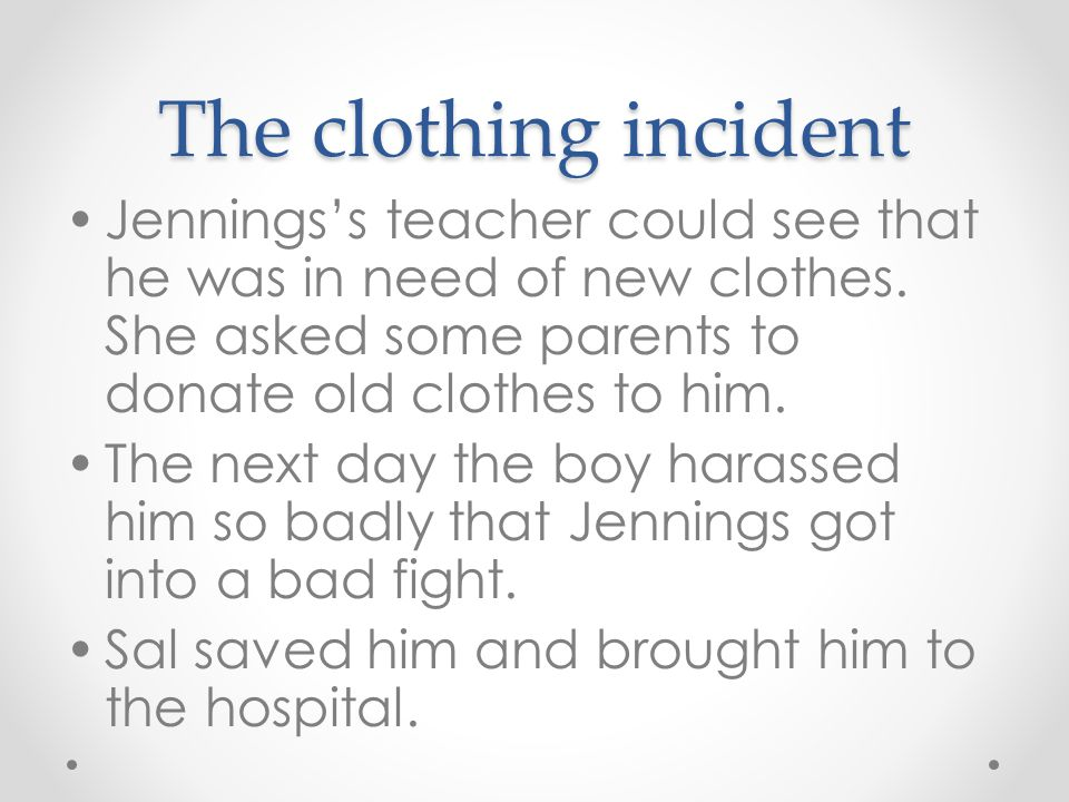 The clothing incident Jennings's teacher could see that he was in need of new clothes. She asked some parents to donate old clothes to him. The next d