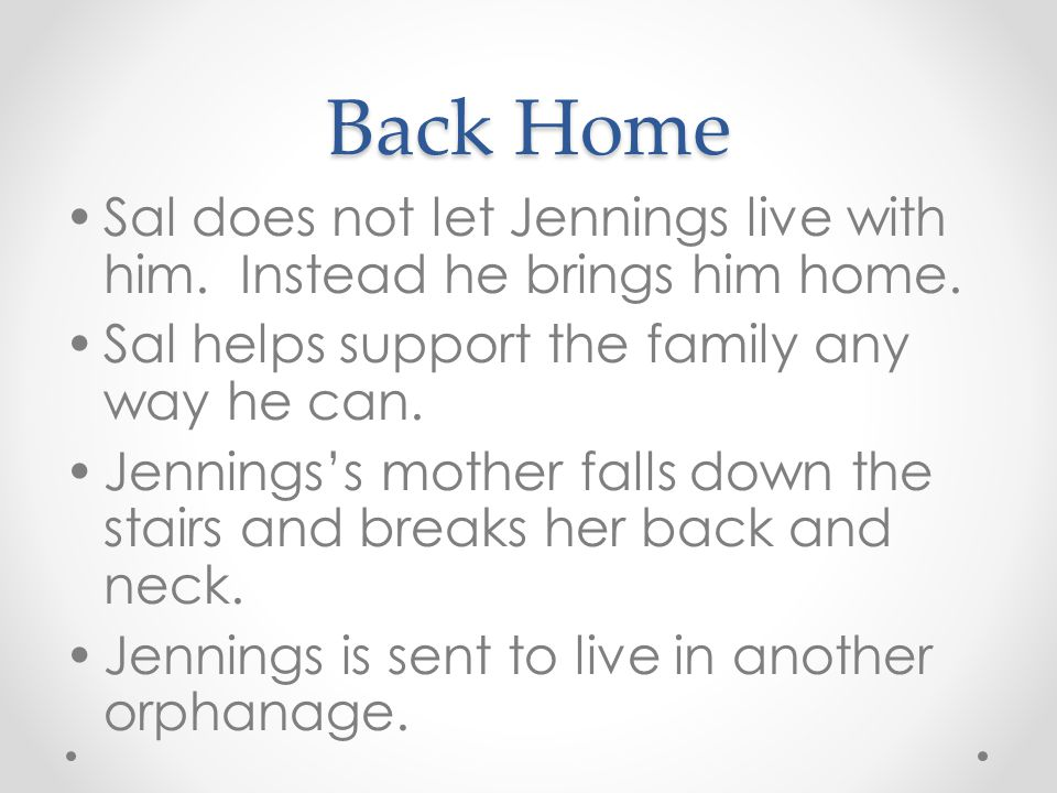 Back Home Sal does not let Jennings live with him. Instead he brings him home. Sal helps support the family any way he can. Jennings's mother falls do
