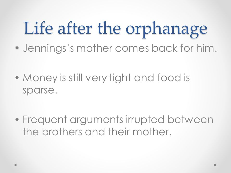 Life after the orphanage Jennings's mother comes back for him. Money is still very tight and food is sparse. Frequent arguments irrupted between the b