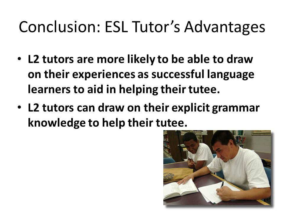 Conclusion: ESL Tutor's Advantages L2 tutors are more likely to be able to draw on their experiences as successful language learners to aid in helping their tutee.
