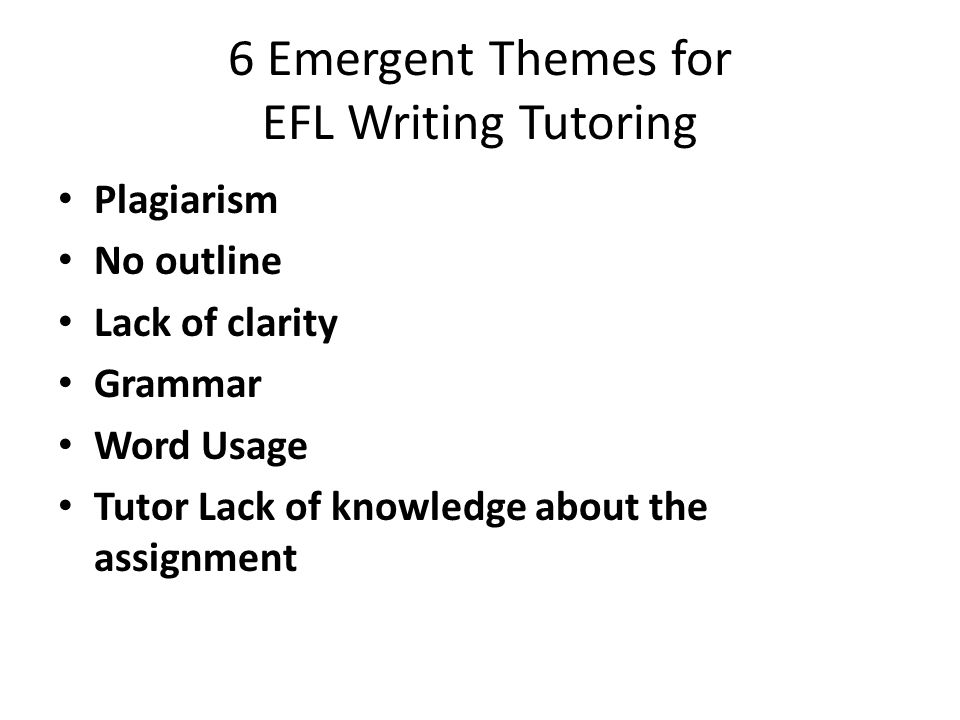 6 Emergent Themes for EFL Writing Tutoring Plagiarism No outline Lack of clarity Grammar Word Usage Tutor Lack of knowledge about the assignment