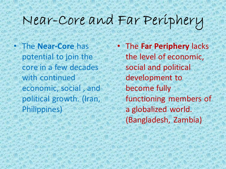 Near-Core and Far Periphery The Near-Core has potential to join the core in a few decades with continued economic, social, and political growth.
