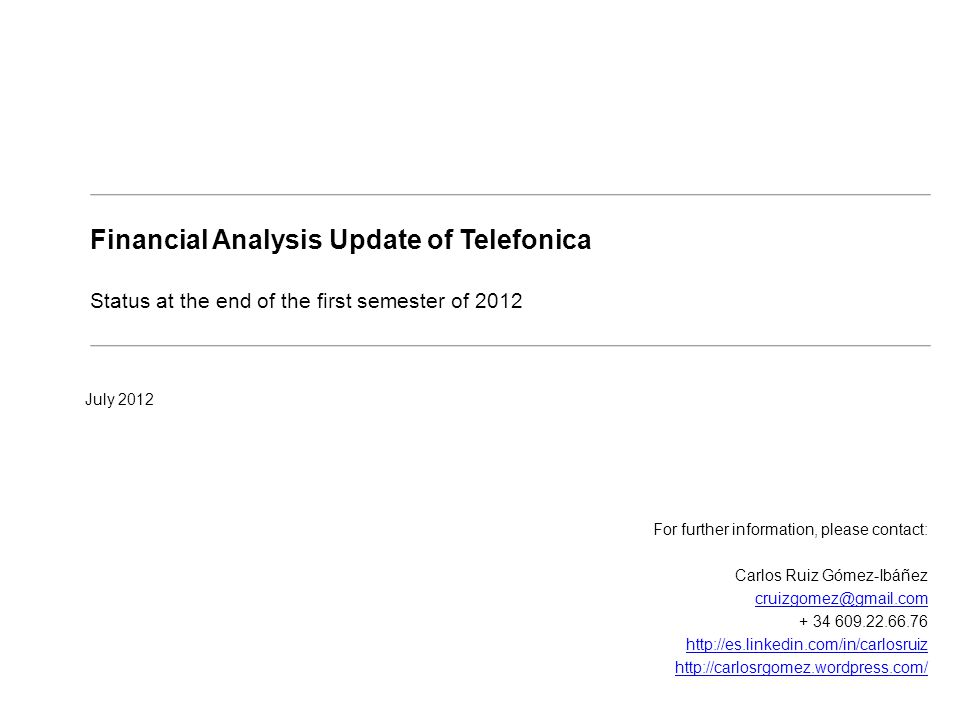 Financial Analysis Update of Telefonica Status at the end of the first semester of 2012 July 2012 For further information, please contact: Carlos Ruiz Gómez-Ibáñez cruizgomez@gmail.com + 34 609.22.66.76 http://es.linkedin.com/in/carlosruiz http://carlosrgomez.wordpress.com/