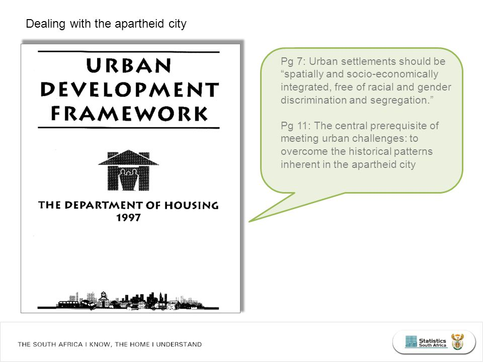 Dealing with the apartheid city Pg 7: Urban settlements should be spatially and socio-economically integrated, free of racial and gender discrimination and segregation. Pg 11: The central prerequisite of meeting urban challenges: to overcome the historical patterns inherent in the apartheid city