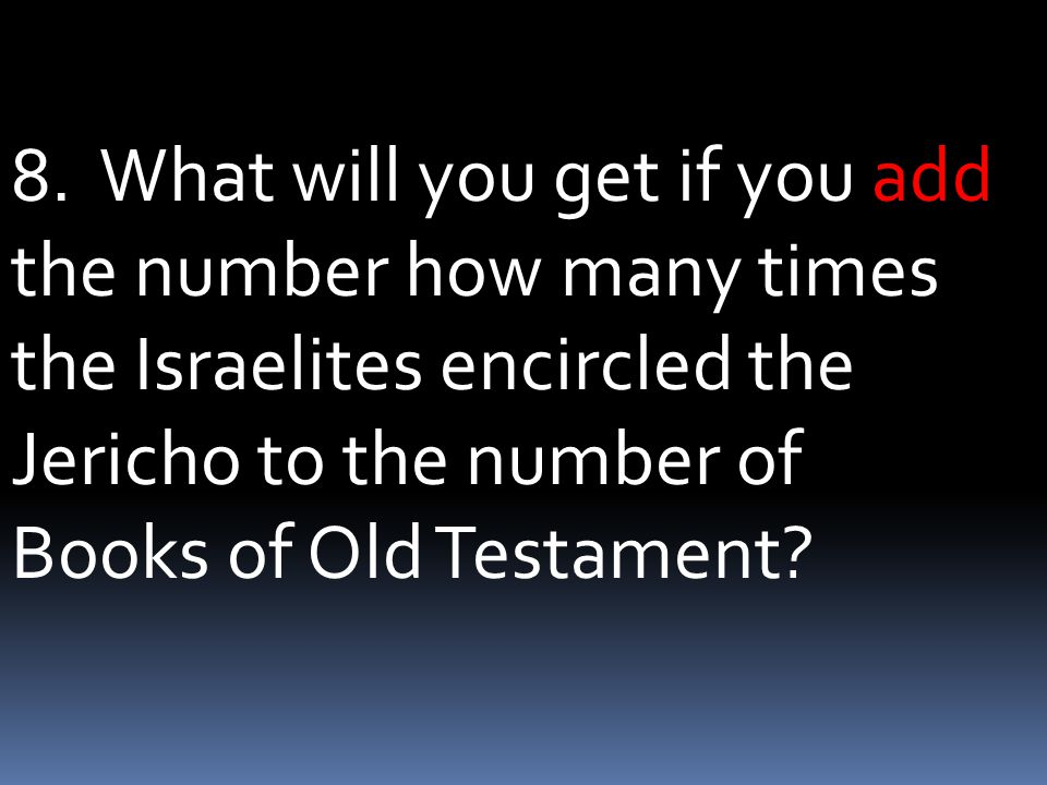 8. What will you get if you add the number how many times the Israelites encircled the Jericho to the number of Books of Old Testament?
